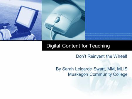 Digital Content for Teaching Don't Reinvent the Wheel! By Sarah Lelgarde Swart, MM, MLIS Muskegon Community College.