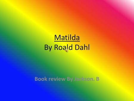 Matilda By Roald Dahl Book review By Jackson. B Favorite Character In the story Matilda, my favorite character is Matilda. She is my favorite because.