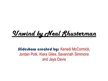Unwind by Neal Shusterman Slideshow created by: Kenedi McCormick, Jordan Polk, Kiara Giles, Savannah Simmons and Jaya Davis.