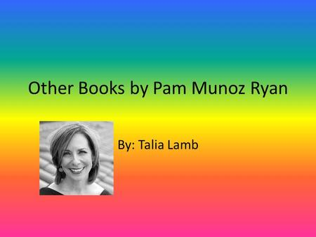 Other Books by Pam Munoz Ryan By: Talia Lamb. I will have descriptions for books I would like to read If you want to see more descriptions please go to.
