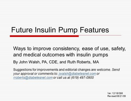 Future Insulin Pump Features Ways to improve consistency, ease of use, safety, and medical outcomes with insulin pumps By John Walsh, PA, CDE, and Ruth.