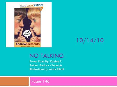 10/14/10 NO TALKING Power Point By: Kaylee F. Author: Andrew Clements Illustrations by: Mark Elliott Pages:146.