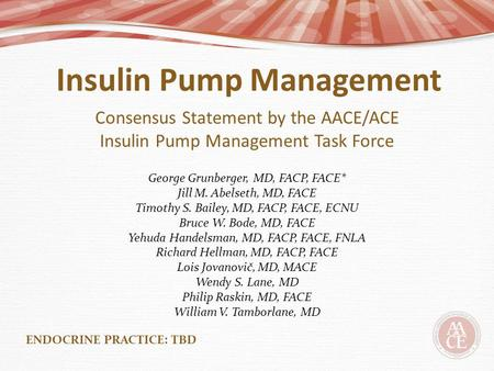 Insulin Pump Management Consensus Statement by the AACE/ACE Insulin Pump Management Task Force George Grunberger, MD, FACP, FACE* Jill M. Abelseth, MD,