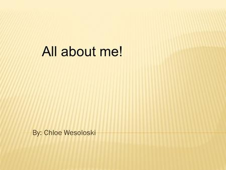 By: Chloe Wesoloski All about me!. My name is Chloe I'm a only child. I'm adopted. I'm 8 years old. My half B-day is on St. Patrick's day And my real.