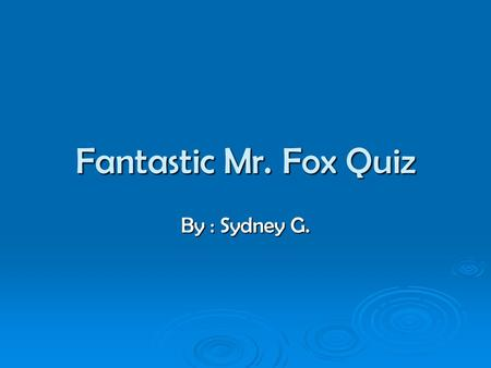 Fantastic Mr. Fox Quiz By : Sydney G.. Characters  Mr. Fox – A father of four kids  Bogus – A very fat rude farmer  Bean – A very skinny clever farmer.