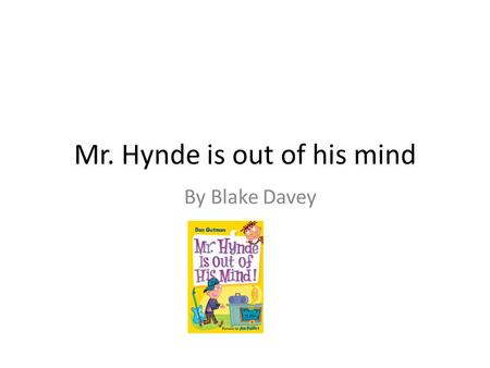 Mr. Hynde is out of his mind By Blake Davey. A.J hates school. He hates it more then anyone. He doesn't like any subjects. Not reading, math, writing,