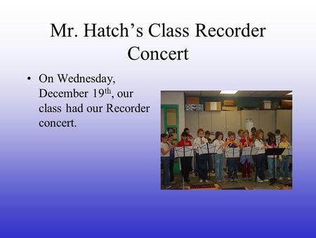 Mr. Hatch's Class Recorder Concert On Wednesday, December 19 th, our class had our Recorder concert.