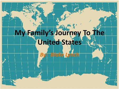 My Family's Journey To The United States By: Blake Lynch.