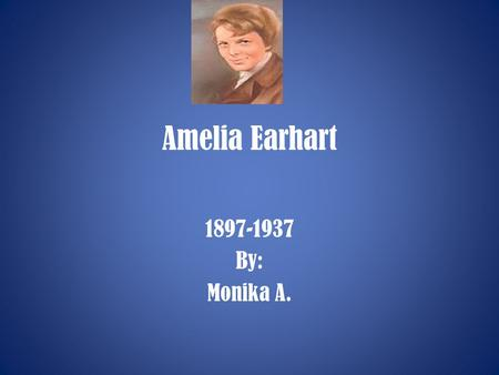 Amelia Earhart 1897-1937 By: Monika A.. Early Years Amelia Earhart was born in Atchison, Kansas, on July 24. She had to move a lot because her father.