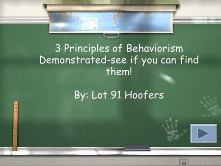 3 Principles of Behaviorism Demonstrated-see if you can find them! By: Lot 91 Hoofers.