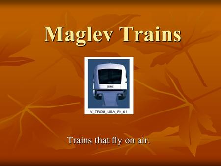 Maglev Trains Trains that fly on air.. Presentation Outline How Transrapid works. How Transrapid works. Application information about Transrapid magnetic.