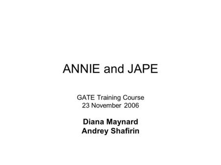 ANNIE and JAPE GATE Training Course 23 November 2006 Diana Maynard Andrey Shafirin.