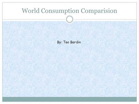 World Consumption Comparision By: Teo Bardin. Q&AQ&A 1. What country has the largest column? What are the reasons that you think that this country has.