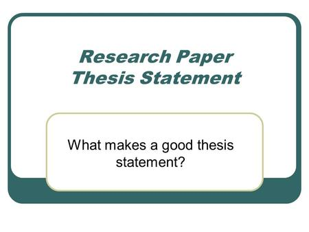 Research Paper Thesis Statement What makes a good thesis statement?