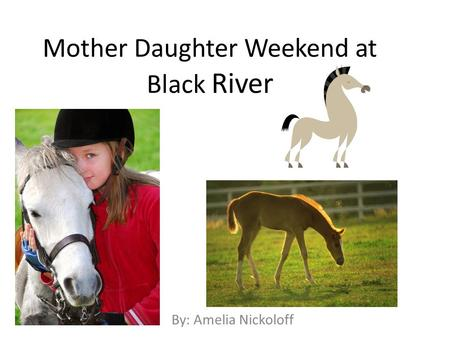 Mother Daughter Weekend at Black River By: Amelia Nickoloff.