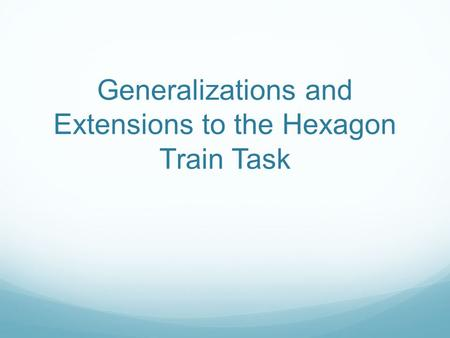 Generalizations and Extensions to the Hexagon Train Task.