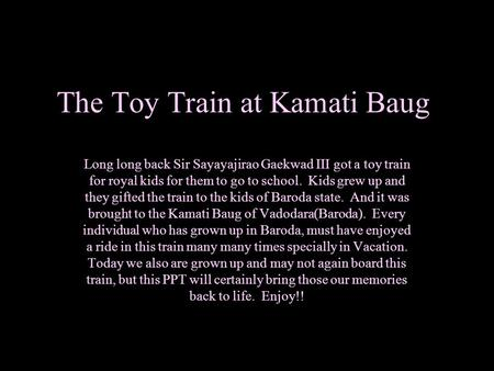 The Toy Train at Kamati Baug Long long back Sir Sayayajirao Gaekwad III got a toy train for royal kids for them to go to school. Kids grew up and they.