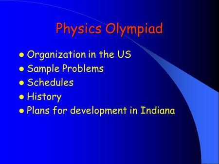 Physics Olympiad Organization in the US Sample Problems Schedules History Plans for development in Indiana.