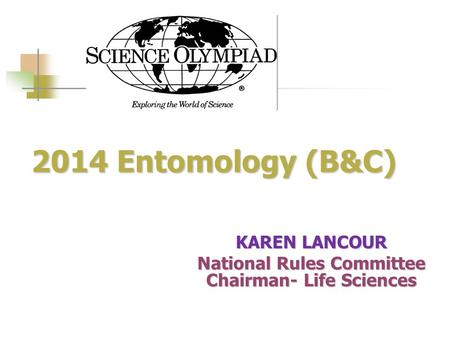 2014 Entomology (B&C) 2014 Entomology (B&C) KAREN LANCOUR National Rules Committee Chairman- Life Sciences.