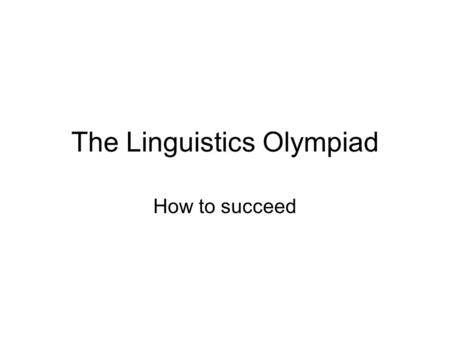 The Linguistics Olympiad How to succeed. Some general principles Trust the problem-setters! –Every problem is solvable. Look carefully! –The fine detail.