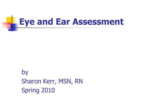 Eye and Ear Assessment by Sharon Kerr, MSN, RN Spring 2010.