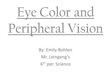 Eye Color and Peripheral Vision By: Emily Bohlen Mr. Leingang's 6 th per. Science.