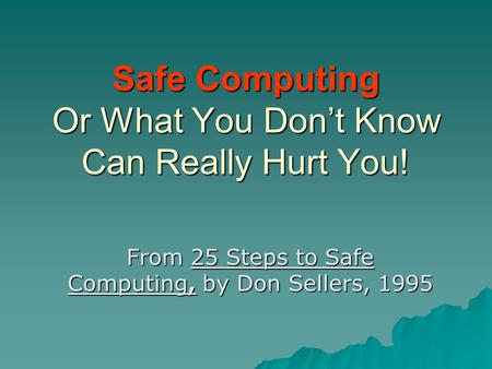 Safe Computing Or What You Don't Know Can Really Hurt You! From 25 Steps to Safe Computing, by Don Sellers, 1995.