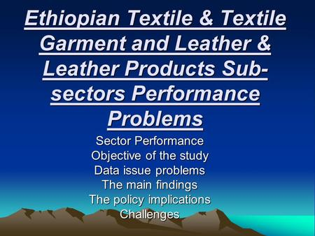 Ethiopian Textile & Textile Garment and Leather & Leather Products Sub- sectors Performance Problems Sector Performance Objective of the study Data issue.