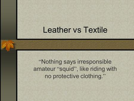 "Leather vs Textile "" Nothing says irresponsible amateur "" squid "", like riding with no protective clothing. """