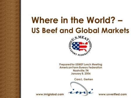 Where in the World? – US Beef and Global Markets Prepared for USMEF Lunch Meeting American Farm Bureau Federation Nashville, TN January 8, 2006 Cara L.