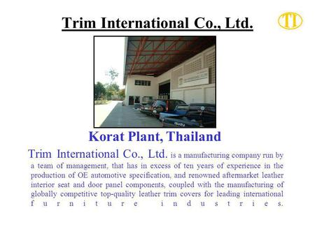 Trim International Co., Ltd. Korat Plant, Thailand Trim International Co., Ltd. is a manufacturing company run by a team of management, that has in excess.