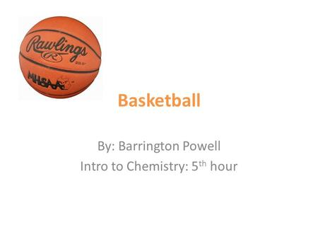 Basketball By: Barrington Powell Intro to Chemistry: 5 th hour.