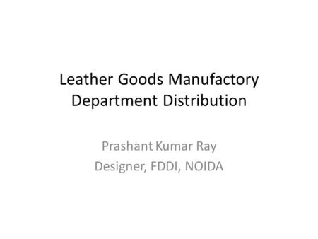 Leather Goods Manufactory Department Distribution Prashant Kumar Ray Designer, FDDI, NOIDA.