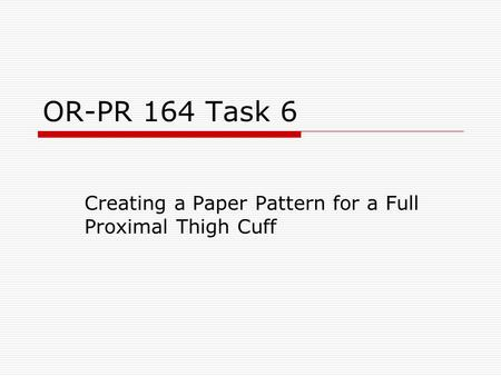 OR-PR 164 Task 6 Creating a Paper Pattern for a Full Proximal Thigh Cuff.