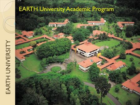 EARTH UNIVERSITY EARTH University Academic Program.
