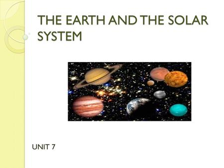 THE EARTH AND THE SOLAR SYSTEM UNIT 7. EARTHATMOSPHERE Oxygen living things Carbon dioxide photosynthesis Water vapour water cycleNitrogenOzone layer.