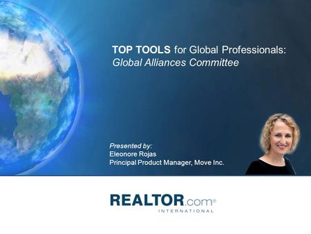 Presented by: Eleonore Rojas Principal Product Manager, Move Inc. TOP TOOLS for Global Professionals: Global Alliances Committee.