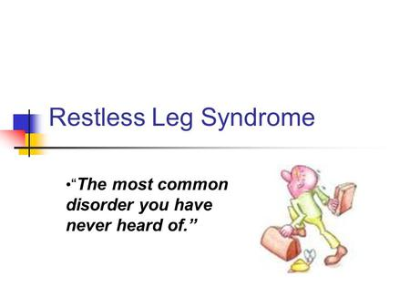 "Restless Leg Syndrome "" The most common disorder you have never heard of."""