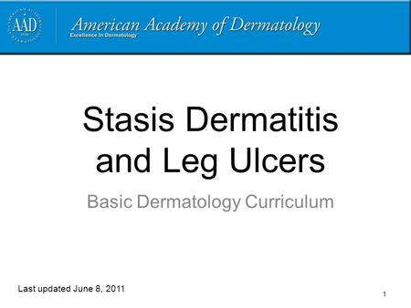 Stasis Dermatitis and Leg Ulcers Basic Dermatology Curriculum Last updated June 8, 2011 1.