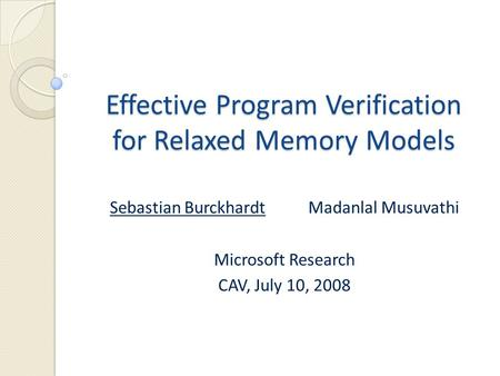 Effective Program Verification for Relaxed Memory Models Sebastian BurckhardtMadanlal Musuvathi Microsoft Research CAV, July 10, 2008.