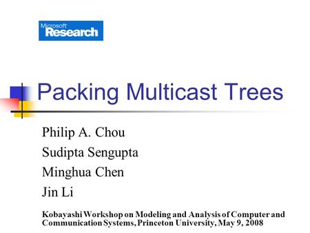 Packing Multicast Trees Philip A. Chou Sudipta Sengupta Minghua Chen Jin Li Kobayashi Workshop on Modeling and Analysis of Computer and Communication Systems,