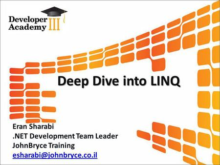 Deep Dive into LINQ Eran Sharabi.NET Development Team Leader JohnBryce Training
