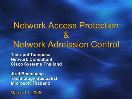 Network Access Protection & Network Admission Control March 10, 2005 Teerapol Tuanpusa Network Consultant Cisco Systems Thailand Jirat Boomuang Technology.