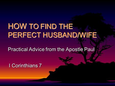 HOW TO FIND THE PERFECT HUSBAND/WIFE Practical Advice from the Apostle Paul I Corinthians 7.