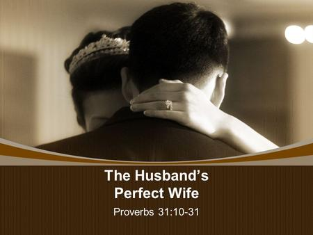 The Husband's Perfect Wife Proverbs 31:10-31. The Husband's Perfect Wife REST IN PEACE— UNTIL WE MEET AGAIN.