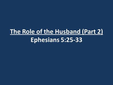 The Role of the Husband (Part 2) Ephesians 5:25-33.