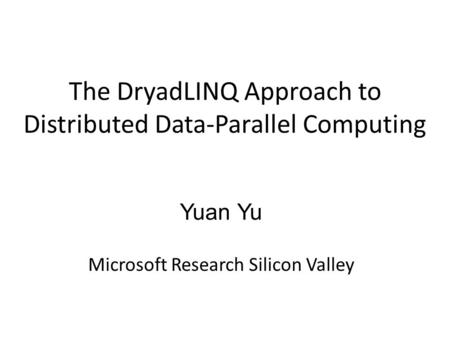 The DryadLINQ Approach to Distributed Data-Parallel Computing Yuan Yu Microsoft Research Silicon Valley.