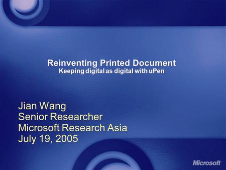 Reinventing Printed Document Keeping digital as digital with uPen Jian Wang Senior Researcher Microsoft Research Asia July 19, 2005 Jian Wang Senior Researcher.