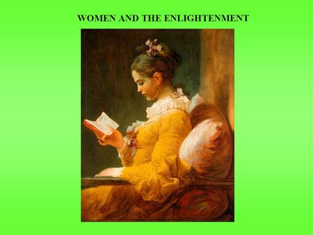 WOMEN AND THE ENLIGHTENMENT. DUAL EFFECT ON WOMEN & VIEWS OF WOMEN  Some promotion of women's rights  Liberty & equality should apply to women as well.