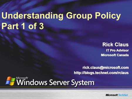 Understanding Group Policy Part 1 of 3 Rick Claus IT Pro Advisor Microsoft Canada